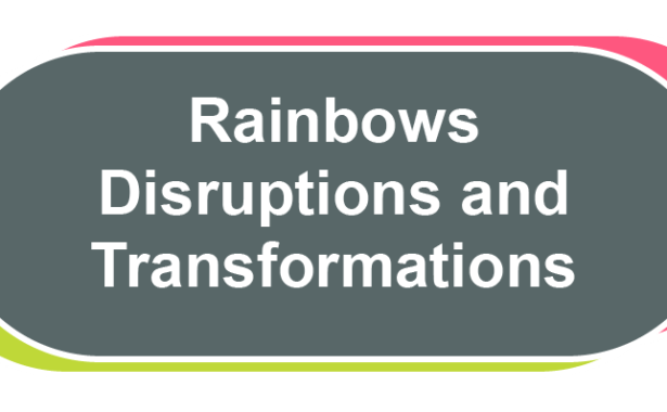 """Image says """"Rainbows, Disruptions and Transformations"""" in white font on a grey background inside an oblong shape which has a white outline. Along the top and right side there is a pink outline and along the bottom and left side there is a green outline."""